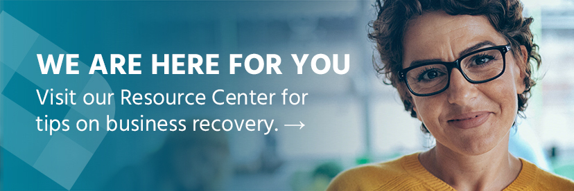 We are here for you. Visit our Resource Center for tips on business recovery.
