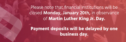 Please note that financial institutions will be closed Monday, January 20th, in observance of Martin Luther King Day. Payment deposits will be delayed by one business day.